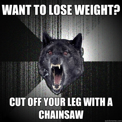 Image of wolf head with open mouth and bared teeth. Text says Want to Lose Weight? Cut off your leg with a chainsaw""